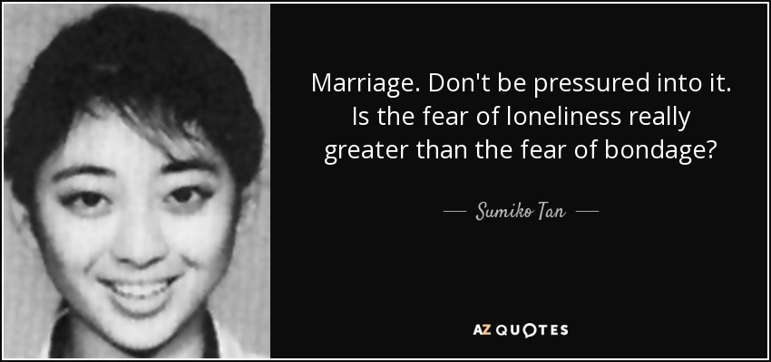 Marriage. Don't be pressured into it. Is the fear of loneliness really greater than the fear of bondage? - Sumiko Tan