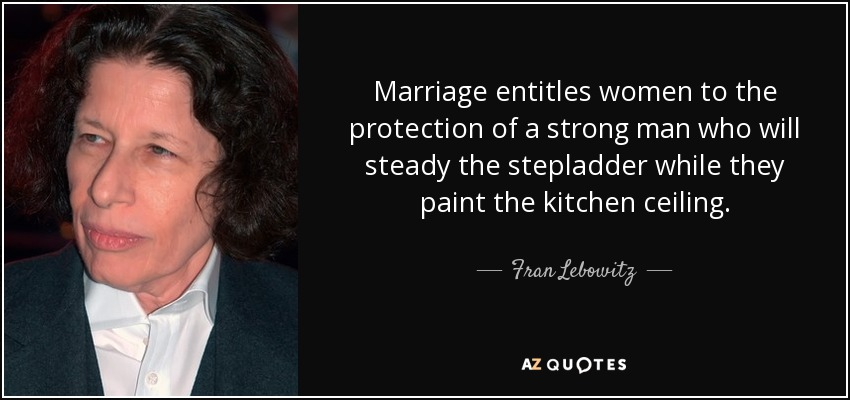 Marriage entitles women to the protection of a strong man who will steady the stepladder while they paint the kitchen ceiling. - Fran Lebowitz
