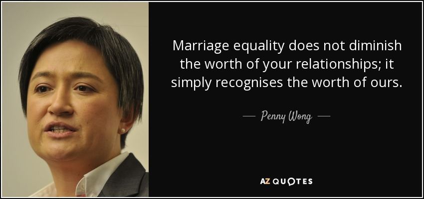 Marriage equality does not diminish the worth of your relationships; it simply recognises the worth of ours. - Penny Wong