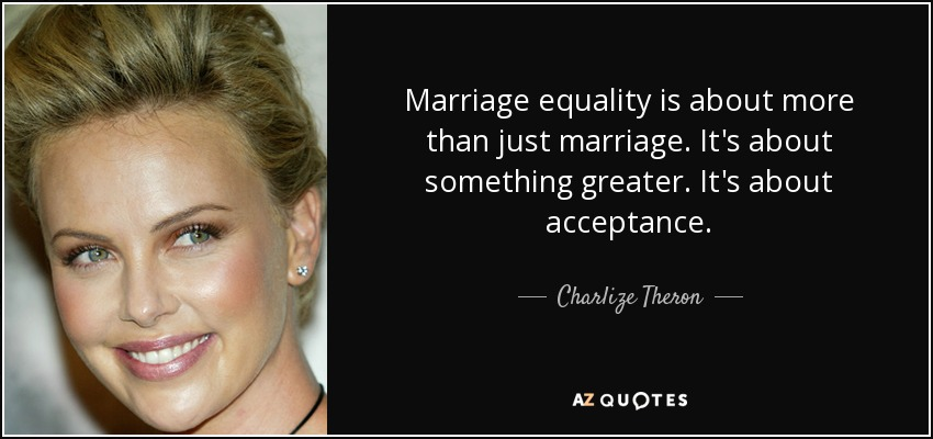Marriage equality is about more than just marriage. It's about something greater. It's about acceptance. - Charlize Theron