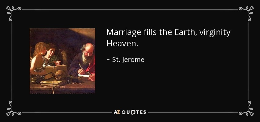 Marriage fills the Earth, virginity Heaven. - St. Jerome