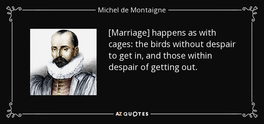[Marriage] happens as with cages: the birds without despair to get in, and those within despair of getting out. - Michel de Montaigne