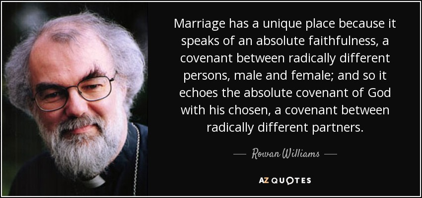 Marriage has a unique place because it speaks of an absolute faithfulness, a covenant between radically different persons, male and female; and so it echoes the absolute covenant of God with his chosen, a covenant between radically different partners. - Rowan Williams