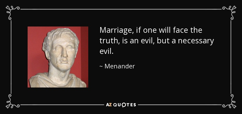 Marriage, if one will face the truth, is an evil, but a necessary evil. - Menander