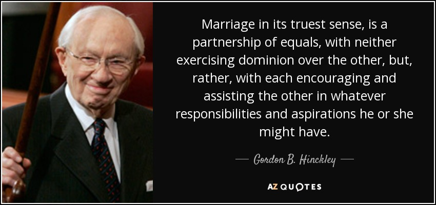 Marriage in its truest sense, is a partnership of equals, with neither exercising dominion over the other, but, rather, with each encouraging and assisting the other in whatever responsibilities and aspirations he or she might have. - Gordon B. Hinckley