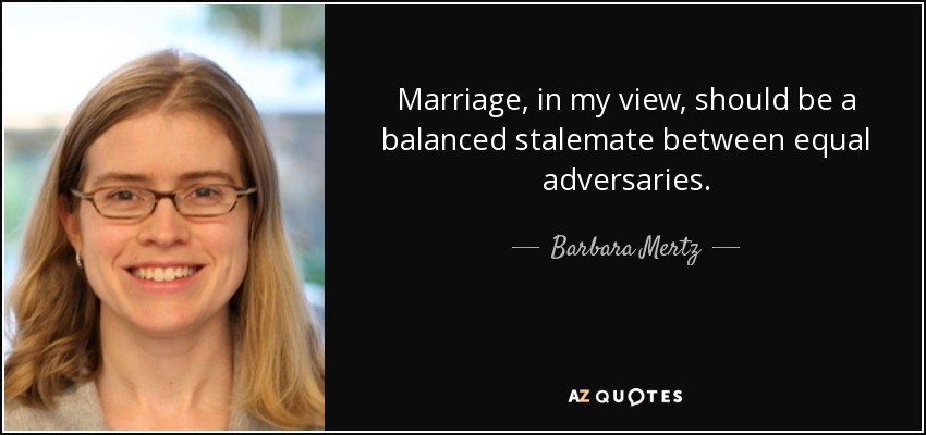 Marriage, in my view, should be a balanced stalemate between equal adversaries. - Barbara Mertz