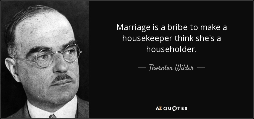 Marriage is a bribe to make a housekeeper think she's a householder. - Thornton Wilder