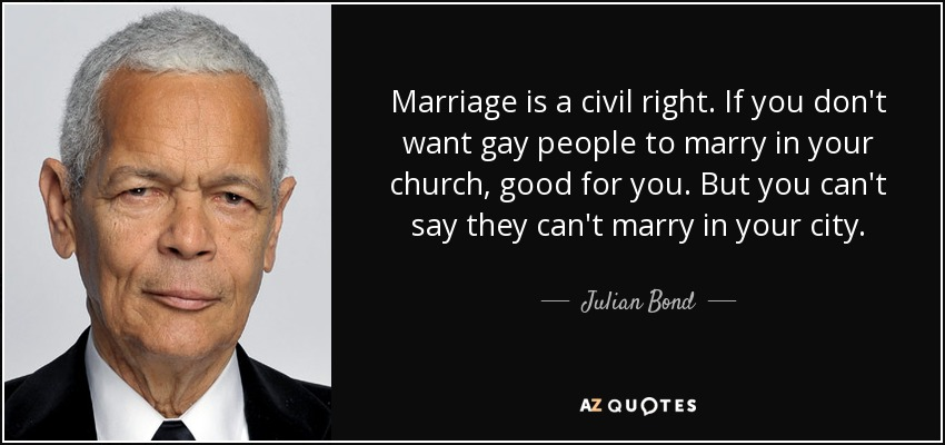 Marriage is a civil right. If you don't want gay people to marry in your church, good for you. But you can't say they can't marry in your city. - Julian Bond