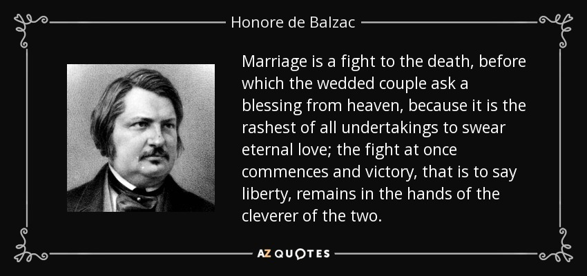 Marriage is a fight to the death, before which the wedded couple ask a blessing from heaven, because it is the rashest of all undertakings to swear eternal love; the fight at once commences and victory, that is to say liberty, remains in the hands of the cleverer of the two. - Honore de Balzac
