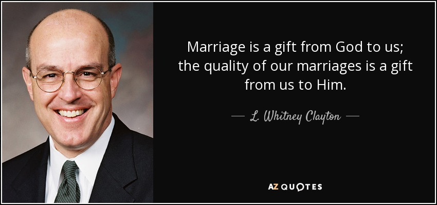 Marriage is a gift from God to us; the quality of our marriages is a gift from us to Him. - L. Whitney Clayton