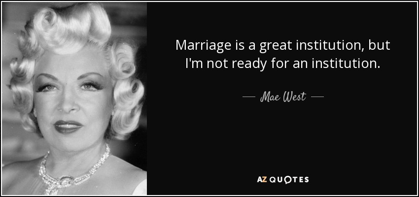 Marriage is a great institution, but I'm not ready for an institution. - Mae West