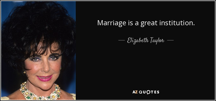 Marriage is a great institution. - Elizabeth Taylor