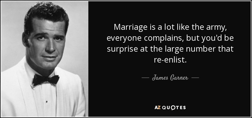 Marriage is a lot like the army, everyone complains, but you'd be surprise at the large number that re-enlist. - James Garner