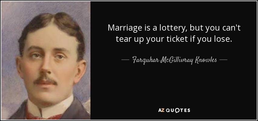 Marriage is a lottery, but you can't tear up your ticket if you lose. - Farquhar McGillivray Knowles
