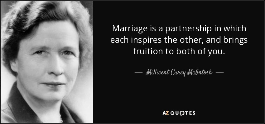 Marriage is a partnership in which each inspires the other, and brings fruition to both of you. - Millicent Carey McIntosh