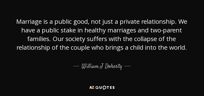 Marriage is a public good, not just a private relationship. We have a public stake in healthy marriages and two-parent families. Our society suffers with the collapse of the relationship of the couple who brings a child into the world. - William J Doherty