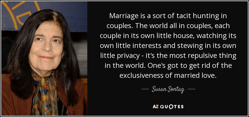 Marriage is a sort of tacit hunting in couples. The world all in couples, each couple in its own little house, watching its own little interests and stewing in its own little privacy - it's the most repulsive thing in the world. One's got to get rid of the exclusiveness of married love. - Susan Sontag