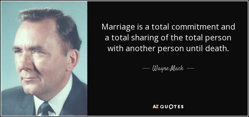Marriage is a total commitment and a total sharing of the total person with another person until death. - Wayne Mack
