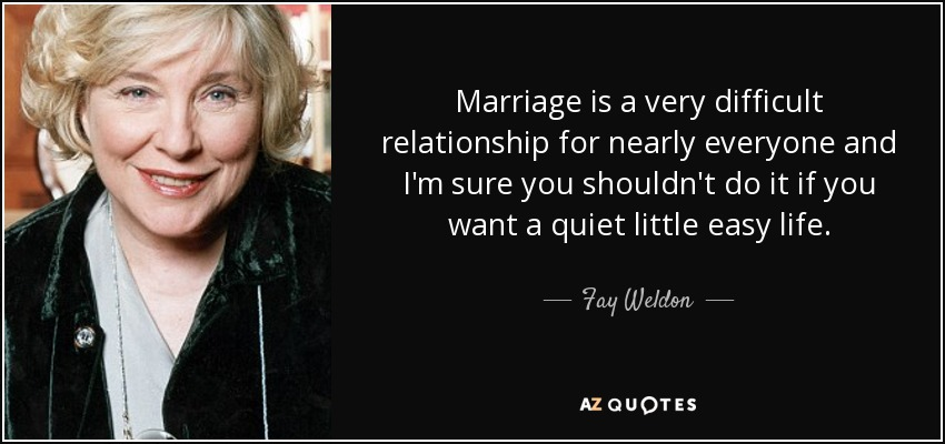 Marriage is a very difficult relationship for nearly everyone and I'm sure you shouldn't do it if you want a quiet little easy life. - Fay Weldon