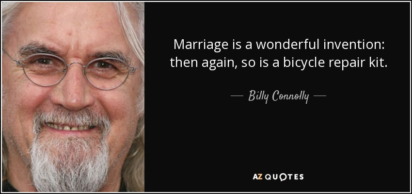 Marriage is a wonderful invention: then again, so is a bicycle repair kit. - Billy Connolly