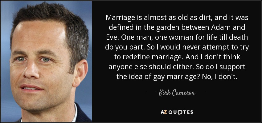 Marriage is almost as old as dirt, and it was defined in the garden between Adam and Eve. One man, one woman for life till death do you part. So I would never attempt to try to redefine marriage. And I don't think anyone else should either. So do I support the idea of gay marriage? No, I don't. - Kirk Cameron