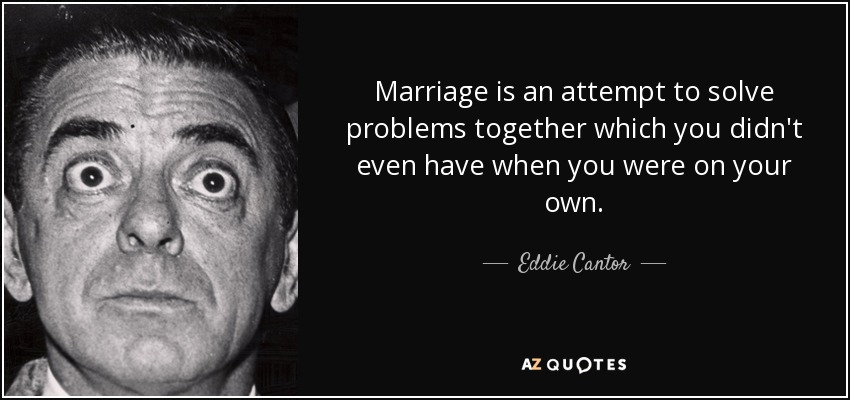 Marriage is an attempt to solve problems together which you didn't even have when you were on your own. - Eddie Cantor
