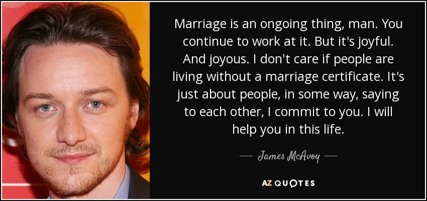 Marriage is an ongoing thing, man. You continue to work at it. But it's joyful. And joyous. I don't care if people are living without a marriage certificate. It's just about people, in some way, saying to each other, I commit to you. I will help you in this life. - James McAvoy