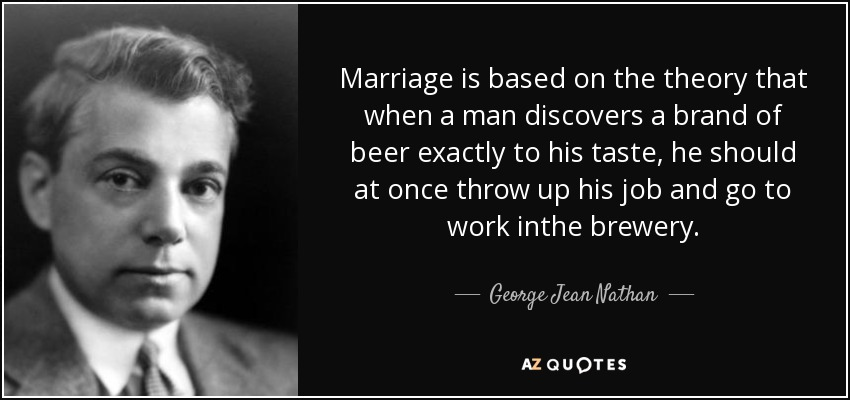 Marriage is based on the theory that when a man discovers a brand of beer exactly to his taste, he should at once throw up his job and go to work inthe brewery. - George Jean Nathan