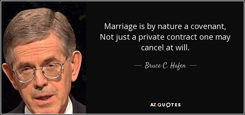 Marriage is by nature a covenant, Not just a private contract one may cancel at will.. - Bruce C. Hafen