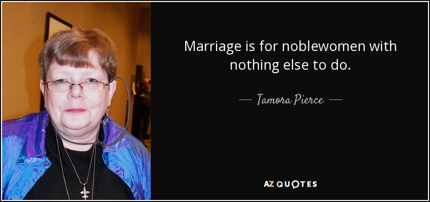 Marriage is for noblewomen with nothing else to do. - Tamora Pierce