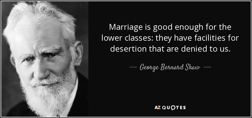 Marriage is good enough for the lower classes: they have facilities for desertion that are denied to us. - George Bernard Shaw
