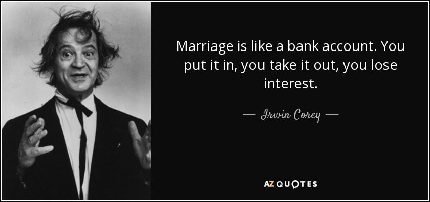 Marriage is like a bank account. You put it in, you take it out, you lose interest. - Irwin Corey