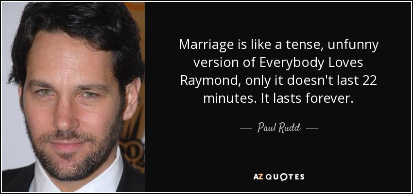 Marriage is like a tense, unfunny version of Everybody Loves Raymond, only it doesn't last 22 minutes. It lasts forever. - Paul Rudd