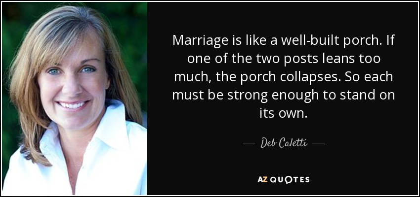 Marriage is like a well-built porch. If one of the two posts leans too much, the porch collapses. So each must be strong enough to stand on its own. - Deb Caletti