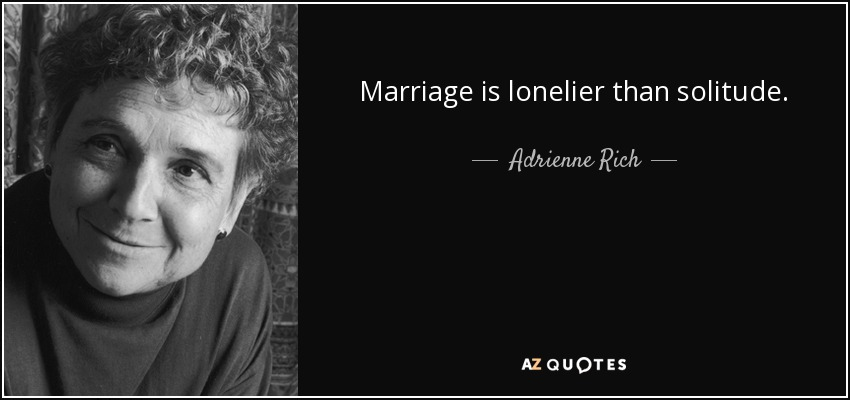 Marriage is lonelier than solitude. - Adrienne Rich