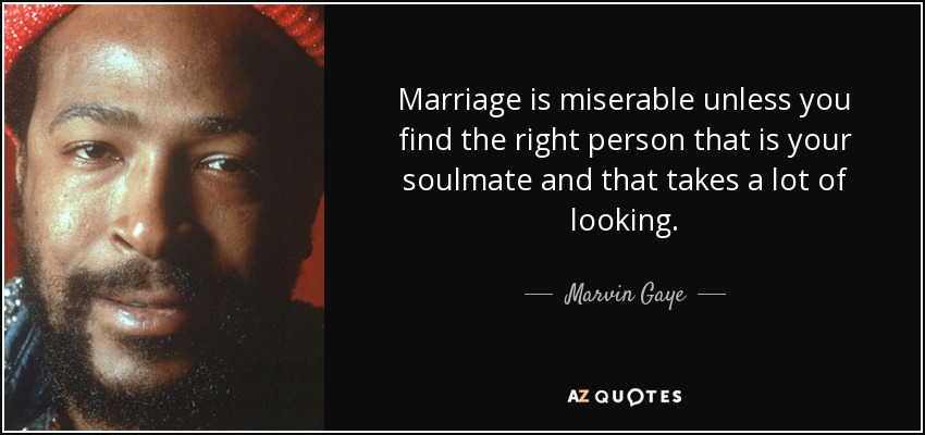 Marriage is miserable unless you find the right person that is your soulmate and that takes a lot of looking. - Marvin Gaye