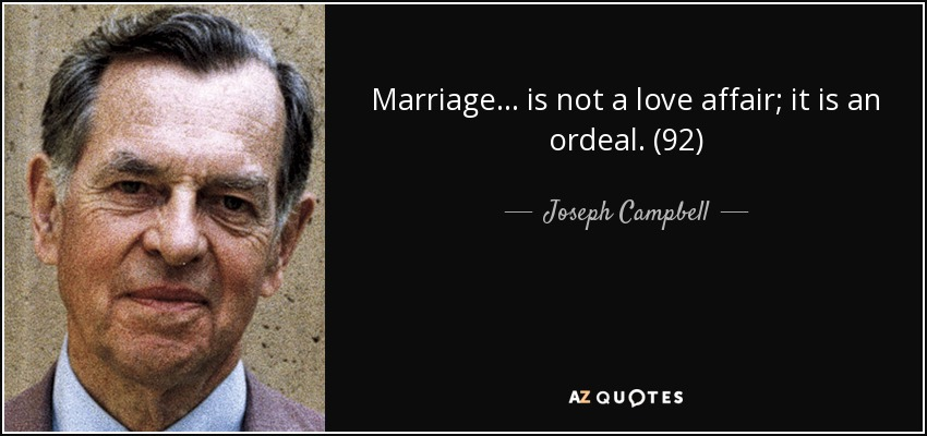 Marriage . . . is not a love affair; it is an ordeal. (92) - Joseph Campbell
