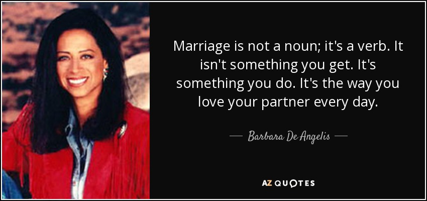 Marriage is not a noun; it's a verb. It isn't something you get. It's something you do. It's the way you love your partner every day. - Barbara De Angelis