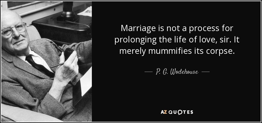 Marriage is not a process for prolonging the life of love, sir. It merely mummifies its corpse. - P. G. Wodehouse