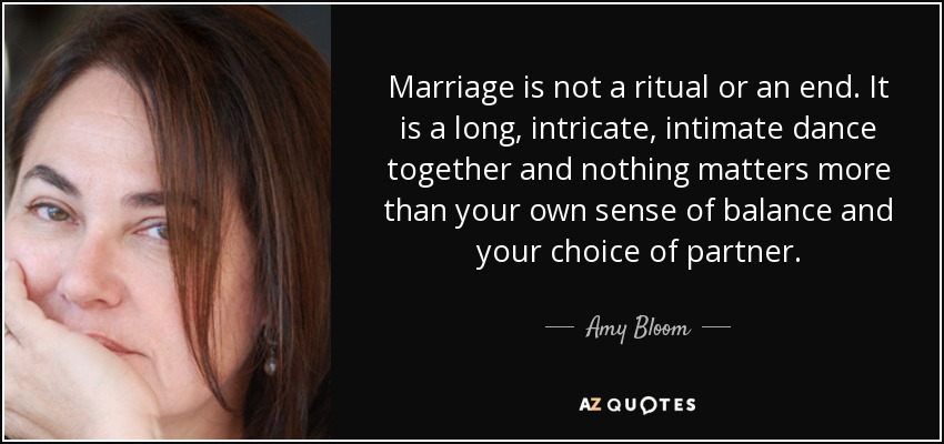 Marriage is not a ritual or an end. It is a long, intricate, intimate dance together and nothing matters more than your own sense of balance and your choice of partner. - Amy Bloom