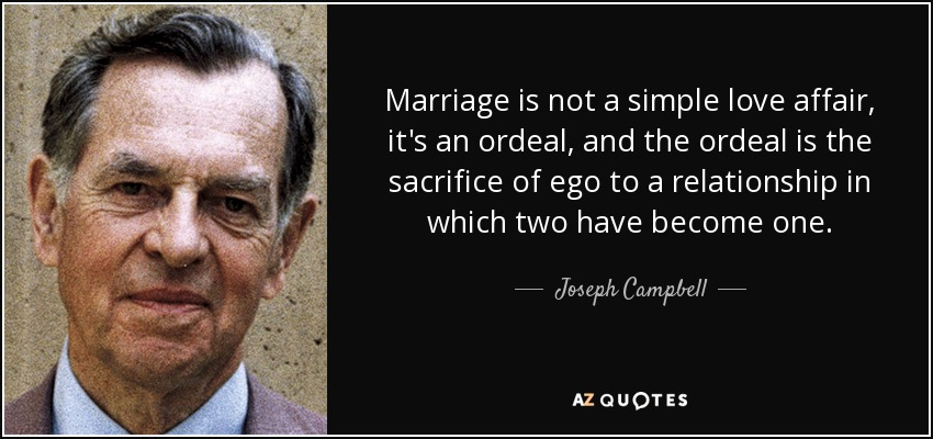 Marriage Is Not A Simple Love Affair, Itu0027s An Ordeal, And The Ordeal Is The  Sacrifice Of Ego To A Relationship In Which Two Have Become One.