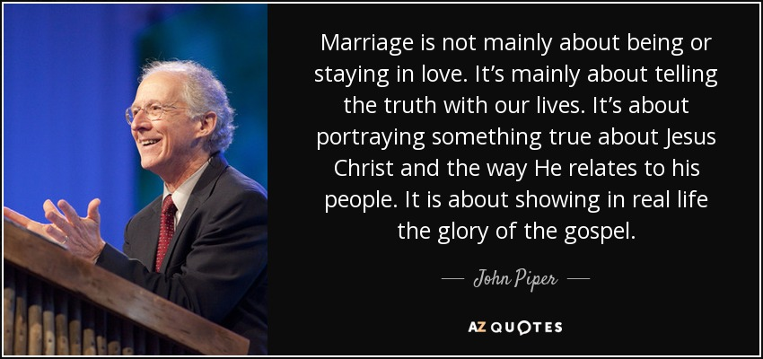 Marriage is not mainly about being or staying in love. It's mainly about telling the truth with our lives. It's about portraying something true about Jesus Christ and the way He relates to his people. It is about showing in real life the glory of the gospel. - John Piper
