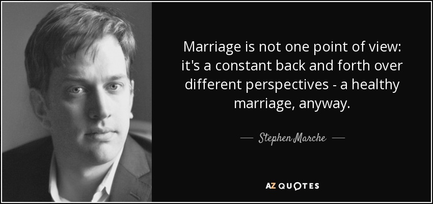 Marriage is not one point of view: it's a constant back and forth over different perspectives - a healthy marriage, anyway. - Stephen Marche