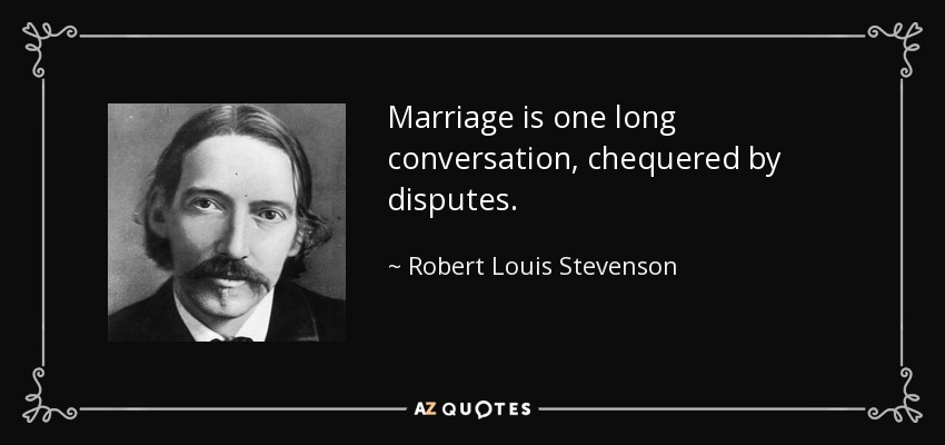 Marriage is one long conversation, chequered by disputes. - Robert Louis Stevenson