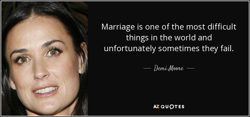 Marriage is one of the most difficult things in the world and unfortunately sometimes they fail. - Demi Moore