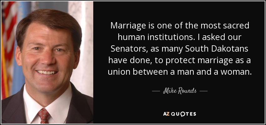 Marriage is one of the most sacred human institutions. I asked our Senators, as many South Dakotans have done, to protect marriage as a union between a man and a woman. - Mike Rounds