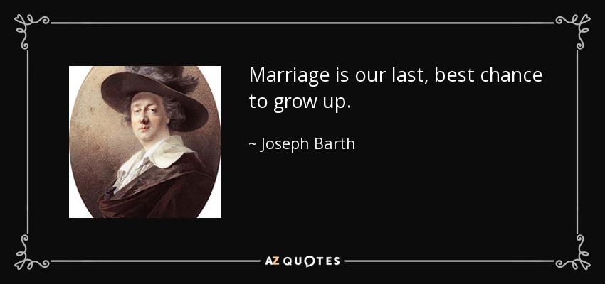 Marriage is our last, best chance to grow up. - Joseph Barth