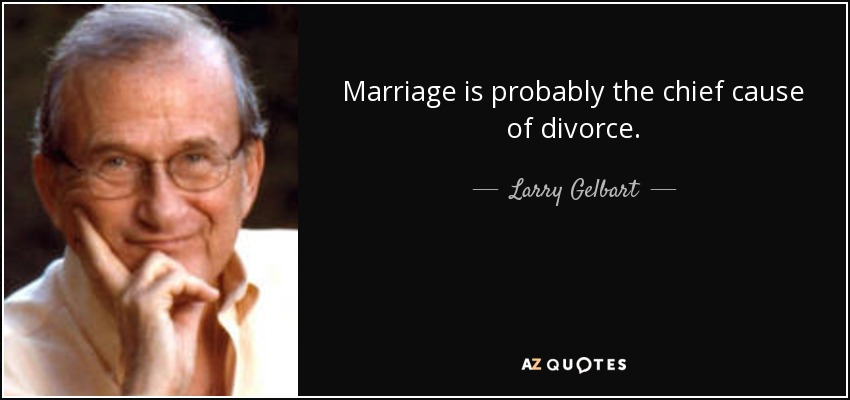 Marriage is probably the chief cause of divorce. - Larry Gelbart