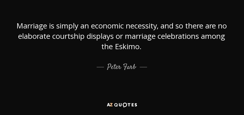 Marriage is simply an economic necessity, and so there are no elaborate courtship displays or marriage celebrations among the Eskimo. - Peter Farb