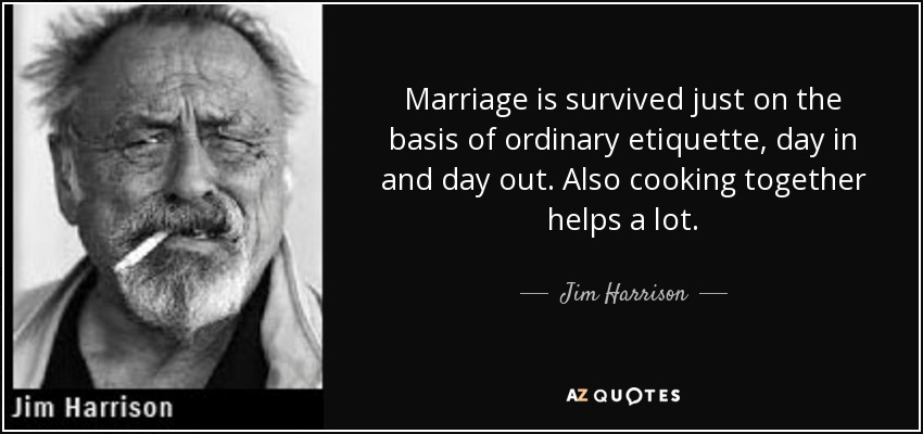 Marriage is survived just on the basis of ordinary etiquette, day in and day out. Also cooking together helps a lot. - Jim Harrison